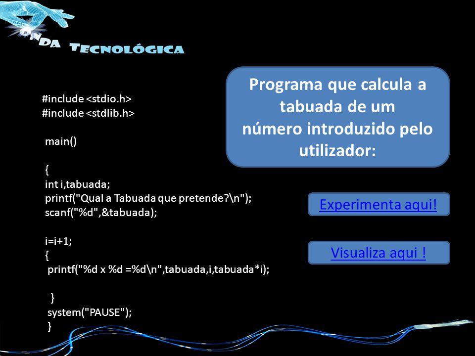 #include main() { int i,tabuada; printf( Qual a Tabuada que pretende?\n ); scanf( %d ,&tabuada); i=i+1; { printf( %d x %d =%d\n ,tabuada,i,tabuada*i); } system( PAUSE ); } Programa que calcula a tabuada de um número introduzido pelo utilizador: Experimenta aqui.