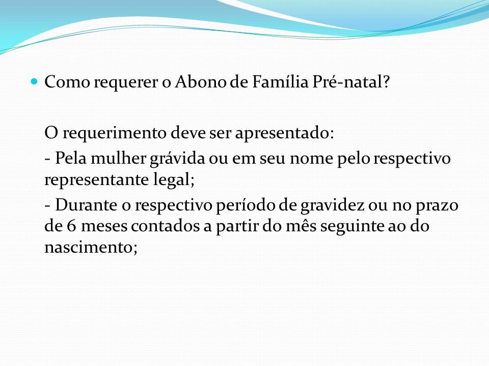 Como requerer o Abono de Família Pré-natal? O requerimento deve ser apresentado: - Pela mulher grávida ou em seu nome pelo respectivo representante le
