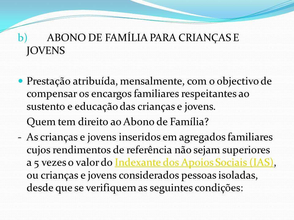 b)ABONO DE FAMÍLIA PARA CRIANÇAS E JOVENS Prestação atribuída, mensalmente, com o objectivo de compensar os encargos familiares respeitantes ao susten