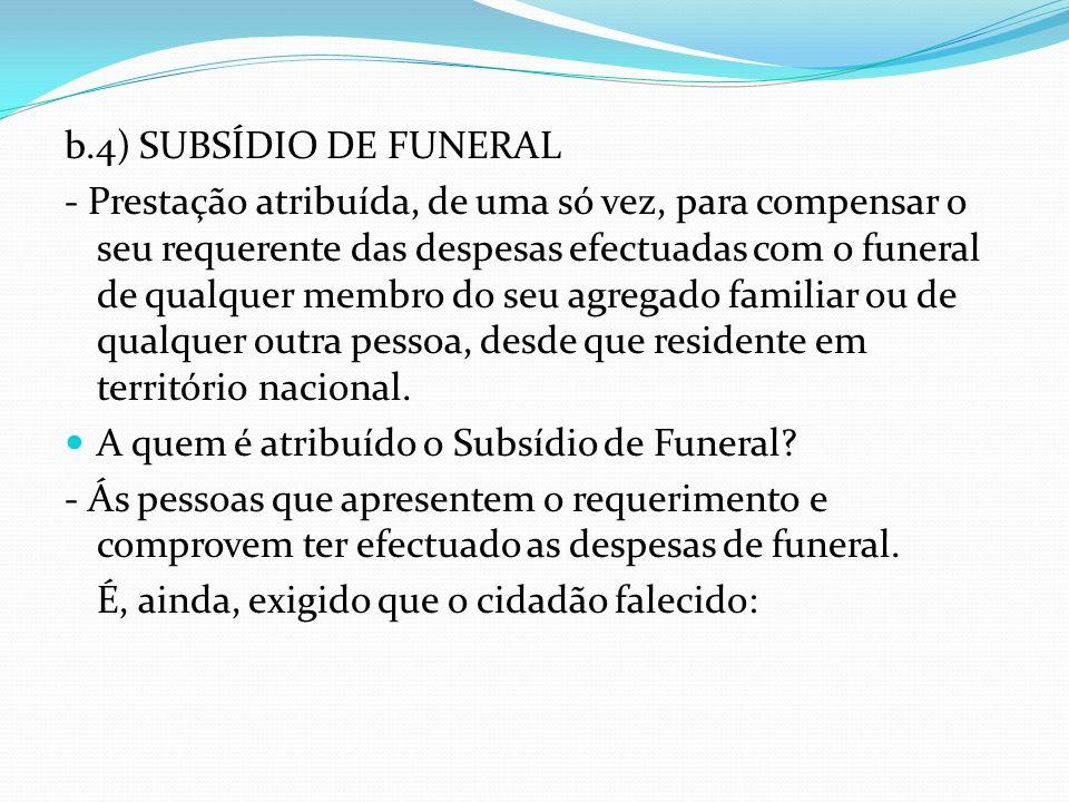 b.4) SUBSÍDIO DE FUNERAL - Prestação atribuída, de uma só vez, para compensar o seu requerente das despesas efectuadas com o funeral de qualquer membr