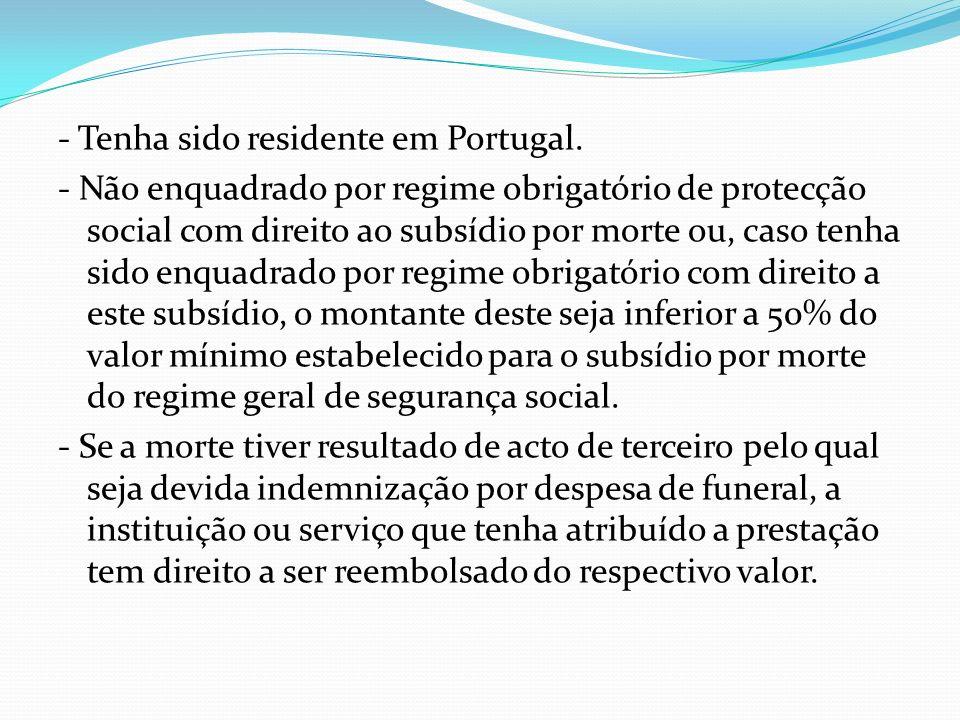 - Tenha sido residente em Portugal. - Não enquadrado por regime obrigatório de protecção social com direito ao subsídio por morte ou, caso tenha sido