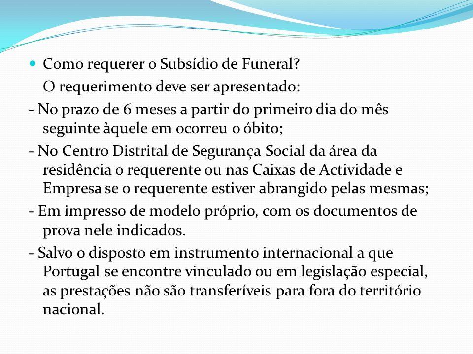 Como requerer o Subsídio de Funeral? O requerimento deve ser apresentado: - No prazo de 6 meses a partir do primeiro dia do mês seguinte àquele em oco