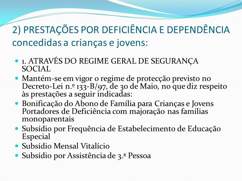 2) PRESTAÇÕES POR DEFICIÊNCIA E DEPENDÊNCIA concedidas a crianças e jovens: 1. ATRAVÉS DO REGIME GERAL DE SEGURANÇA SOCIAL Mantém-se em vigor o regime