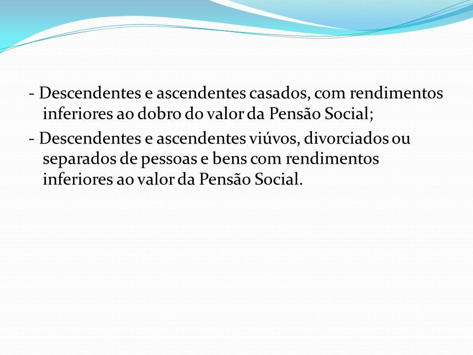 - Descendentes e ascendentes casados, com rendimentos inferiores ao dobro do valor da Pensão Social; - Descendentes e ascendentes viúvos, divorciados