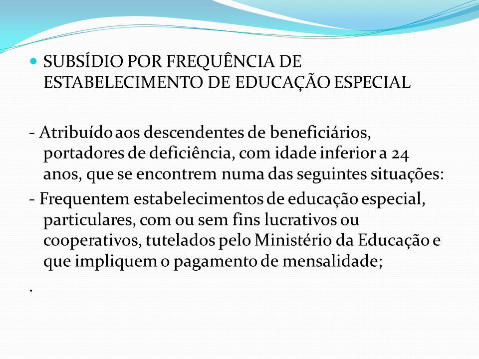 SUBSÍDIO POR FREQUÊNCIA DE ESTABELECIMENTO DE EDUCAÇÃO ESPECIAL - Atribuído aos descendentes de beneficiários, portadores de deficiência, com idade in