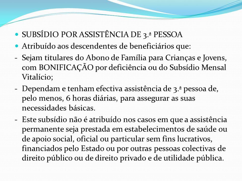 SUBSÍDIO POR ASSISTÊNCIA DE 3.ª PESSOA Atribuído aos descendentes de beneficiários que: - Sejam titulares do Abono de Família para Crianças e Jovens,