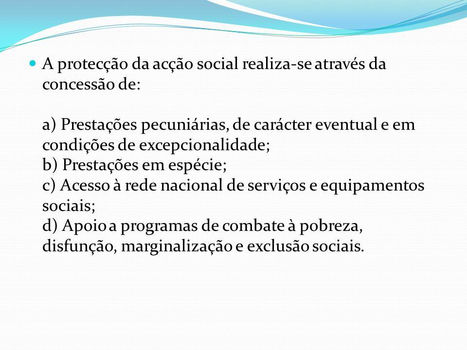 A protecção da acção social realiza-se através da concessão de: a) Prestações pecuniárias, de carácter eventual e em condições de excepcionalidade; b)
