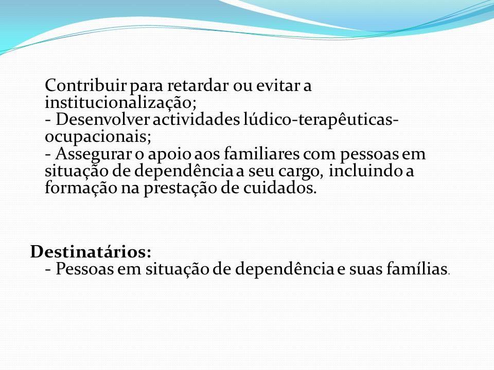 Contribuir para retardar ou evitar a institucionalização; - Desenvolver actividades lúdico-terapêuticas- ocupacionais; - Assegurar o apoio aos familia