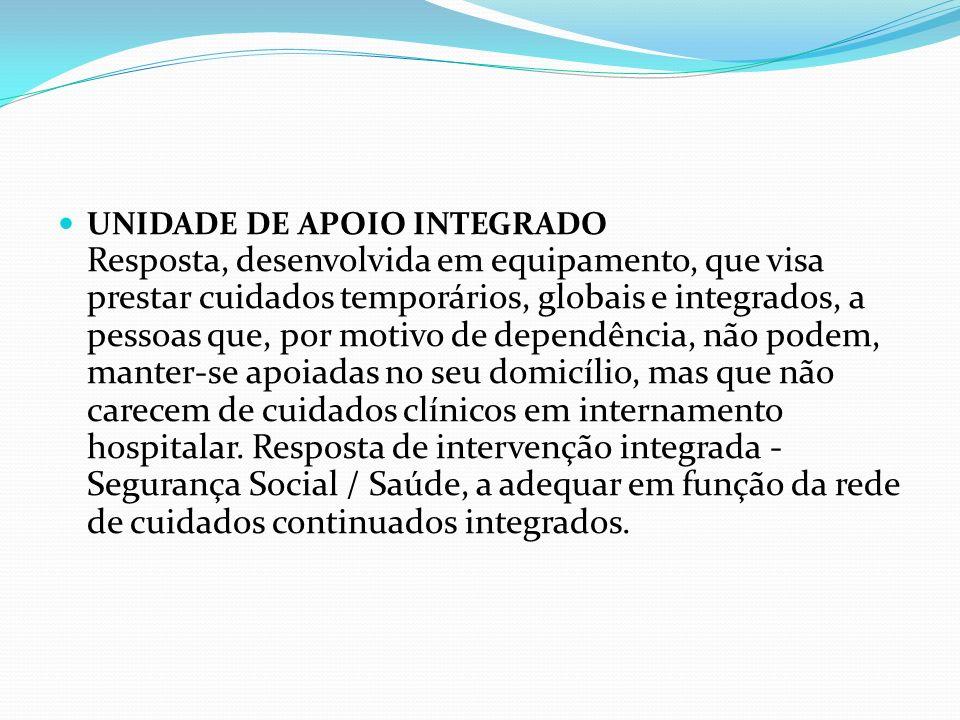 UNIDADE DE APOIO INTEGRADO Resposta, desenvolvida em equipamento, que visa prestar cuidados temporários, globais e integrados, a pessoas que, por moti