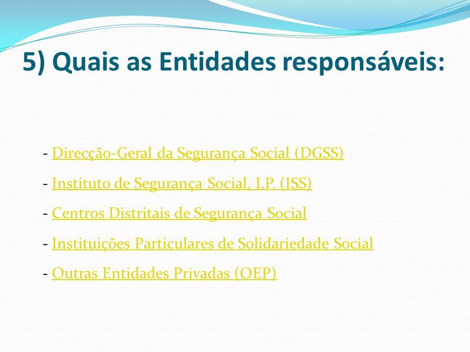 5) Quais as Entidades responsáveis: - Direcção-Geral da Segurança Social (DGSS) - Instituto de Segurança Social, I.P. (ISS) - Centros Distritais de Se