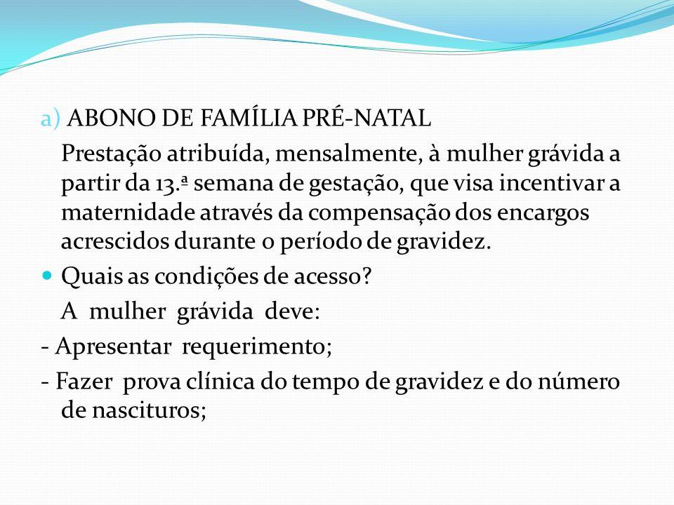a) ABONO DE FAMÍLIA PRÉ-NATAL Prestação atribuída, mensalmente, à mulher grávida a partir da 13.ª semana de gestação, que visa incentivar a maternidad