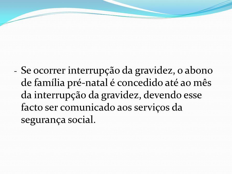 - Se ocorrer interrupção da gravidez, o abono de família pré-natal é concedido até ao mês da interrupção da gravidez, devendo esse facto ser comunicad