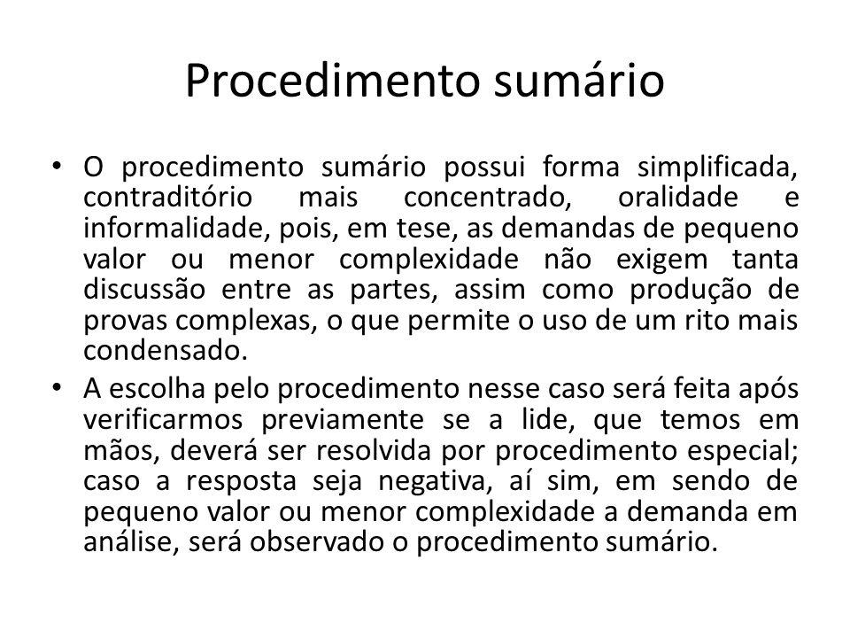 Procedimento sumário O procedimento sumário possui forma simplificada, contraditório mais concentrado, oralidade e informalidade, pois, em tese, as de