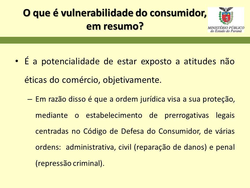 O que é vulnerabilidade do consumidor, em resumo? É a potencialidade de estar exposto a atitudes não éticas do comércio, objetivamente. – Em razão dis