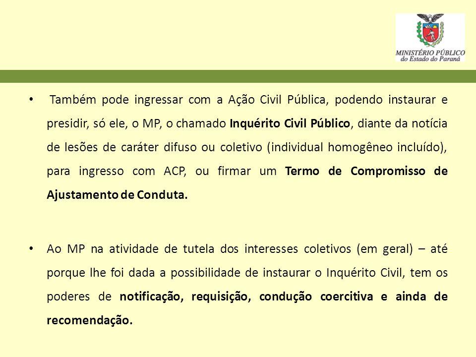 Também pode ingressar com a Ação Civil Pública, podendo instaurar e presidir, só ele, o MP, o chamado Inquérito Civil Público, diante da notícia de le