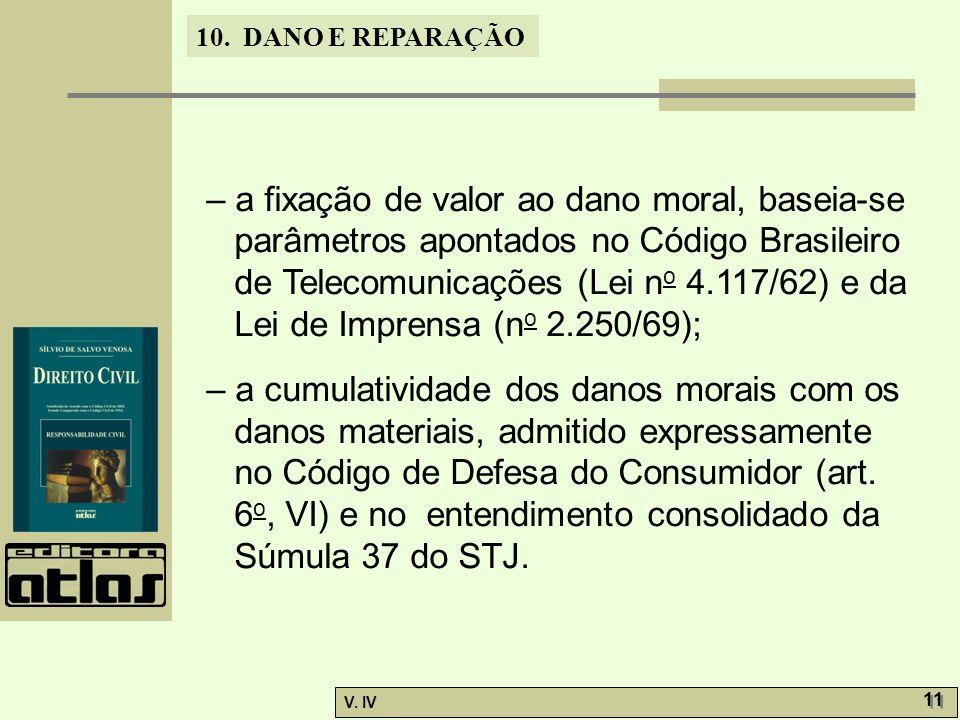 10. DANO E REPARAÇÃO V. IV 11 – a fixação de valor ao dano moral, baseia-se parâmetros apontados no Código Brasileiro de Telecomunicações (Lei n o 4.1