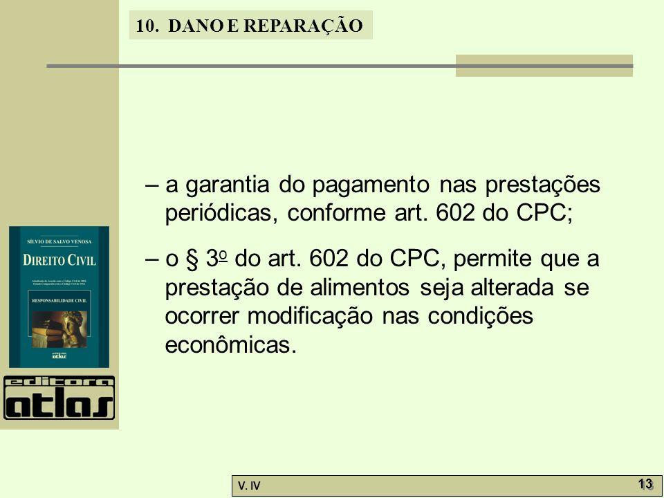 10. DANO E REPARAÇÃO V. IV 13 – a garantia do pagamento nas prestações periódicas, conforme art. 602 do CPC; – o § 3 o do art. 602 do CPC, permite que