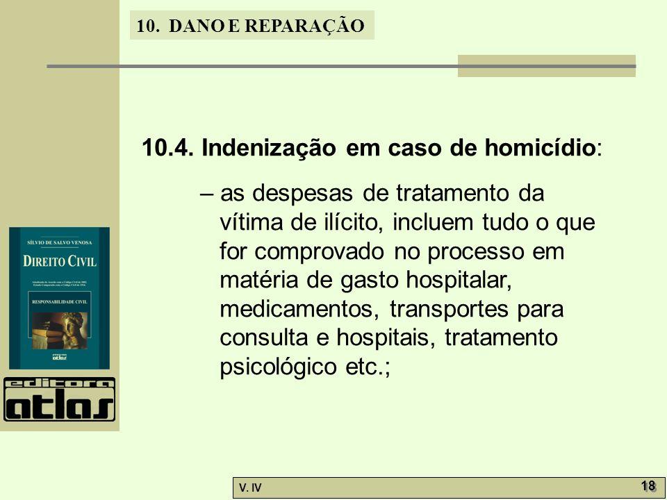 10. DANO E REPARAÇÃO V. IV 18 10.4. Indenização em caso de homicídio: – as despesas de tratamento da vítima de ilícito, incluem tudo o que for comprov