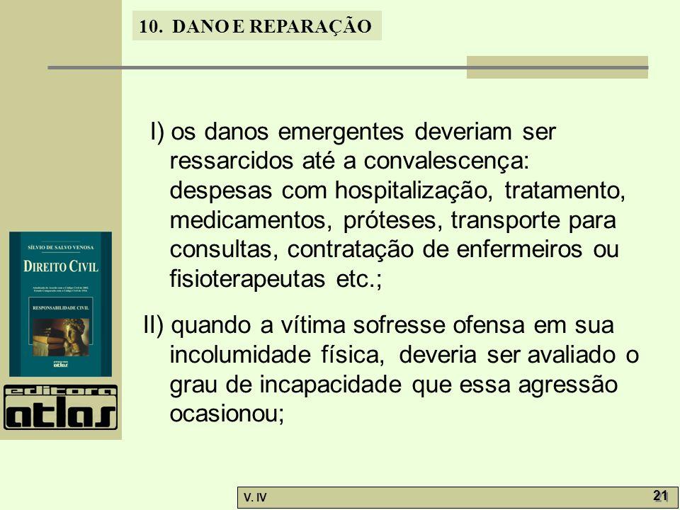 10. DANO E REPARAÇÃO V. IV 21 I) os danos emergentes deveriam ser ressarcidos até a convalescença: despesas com hospitalização, tratamento, medicament