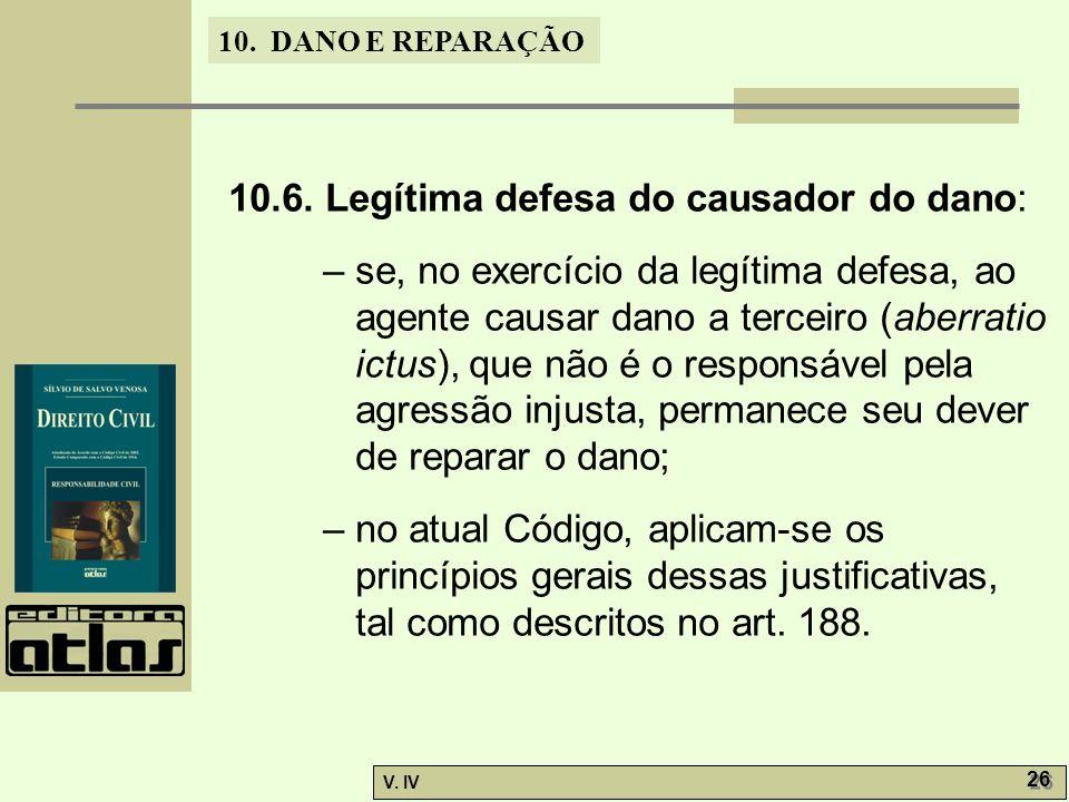 10. DANO E REPARAÇÃO V. IV 26 10.6. Legítima defesa do causador do dano: – se, no exercício da legítima defesa, ao agente causar dano a terceiro (aber
