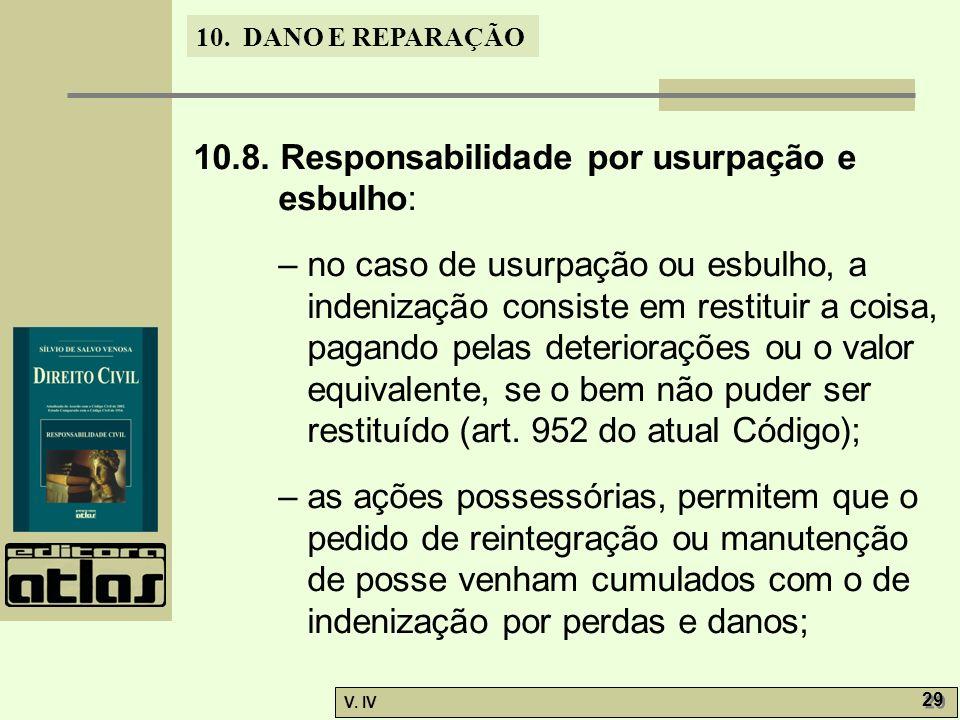 10. DANO E REPARAÇÃO V. IV 29 10.8. Responsabilidade por usurpação e esbulho: – no caso de usurpação ou esbulho, a indenização consiste em restituir a