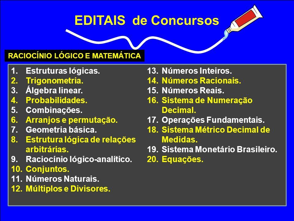 EDITAIS de Concursos RACIOCÍNIO LÓGICO E MATEMÁTICA 1.Estruturas lógicas. 2.Trigonometria. 3.Álgebra linear. 4.Probabilidades. 5.Combinações. 6.Arranj
