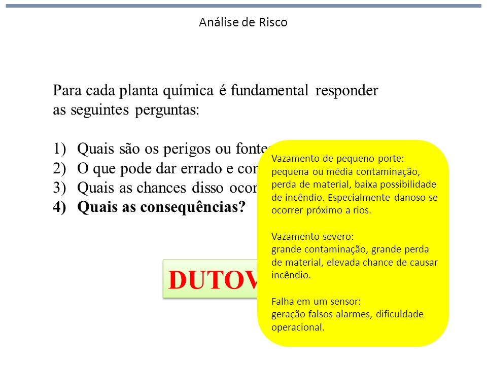 Análise de Risco Para cada planta química é fundamental responder as seguintes perguntas: 1)Quais são os perigos ou fontes de perigo? 2)O que pode dar