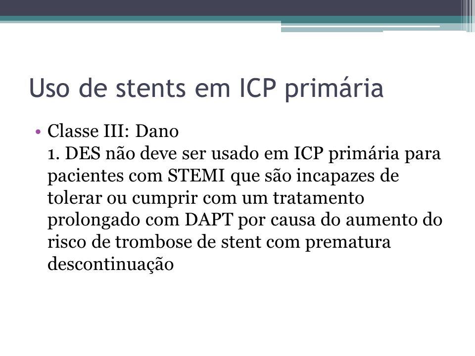 Uso de stents em ICP primária Classe III: Dano 1. DES não deve ser usado em ICP primária para pacientes com STEMI que são incapazes de tolerar ou cump
