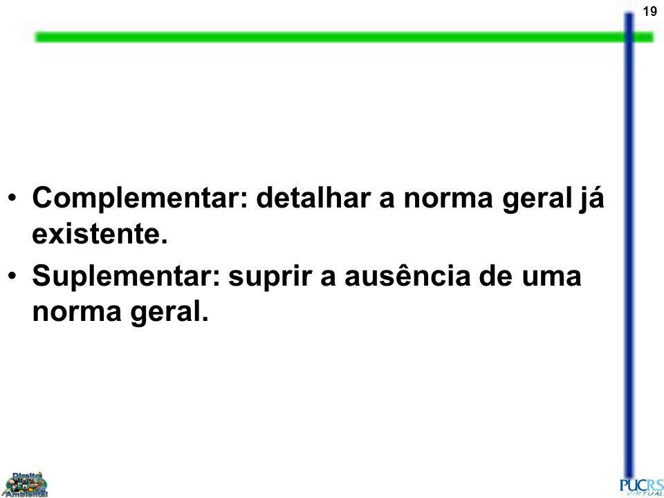 19 Complementar: detalhar a norma geral já existente. Suplementar: suprir a ausência de uma norma geral.