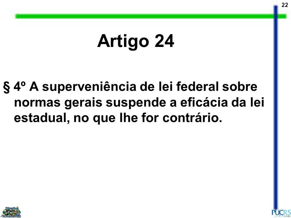 22 Artigo 24 § 4º A superveniência de lei federal sobre normas gerais suspende a eficácia da lei estadual, no que lhe for contrário.