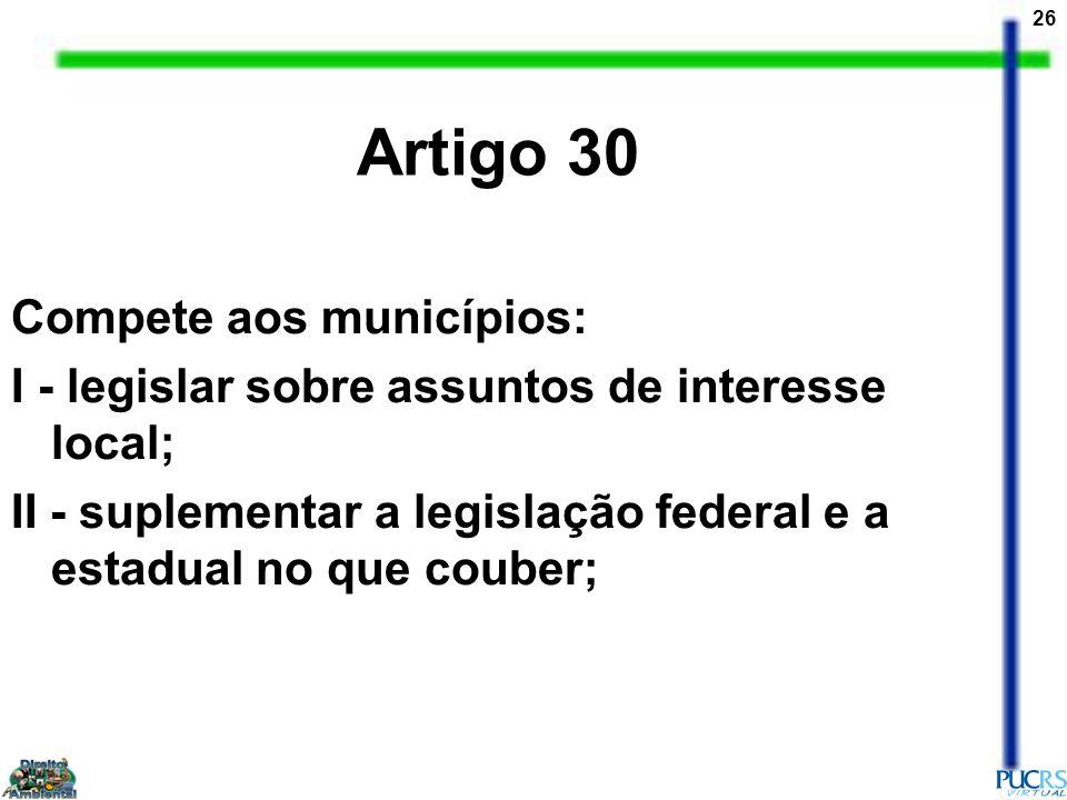 26 Compete aos municípios: I - legislar sobre assuntos de interesse local; II - suplementar a legislação federal e a estadual no que couber; Artigo 30