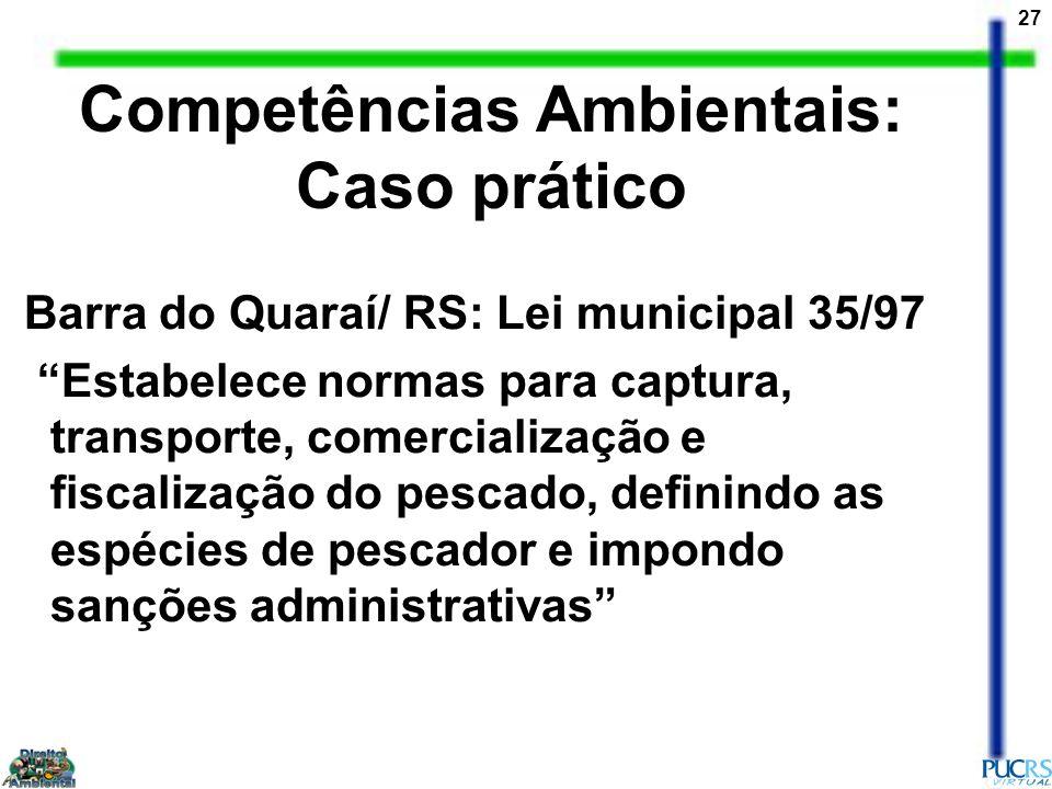 27 Competências Ambientais: Caso prático Barra do Quaraí/ RS: Lei municipal 35/97 Estabelece normas para captura, transporte, comercialização e fiscal