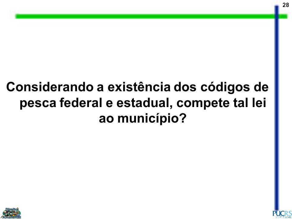 28 Considerando a existência dos códigos de pesca federal e estadual, compete tal lei ao município?