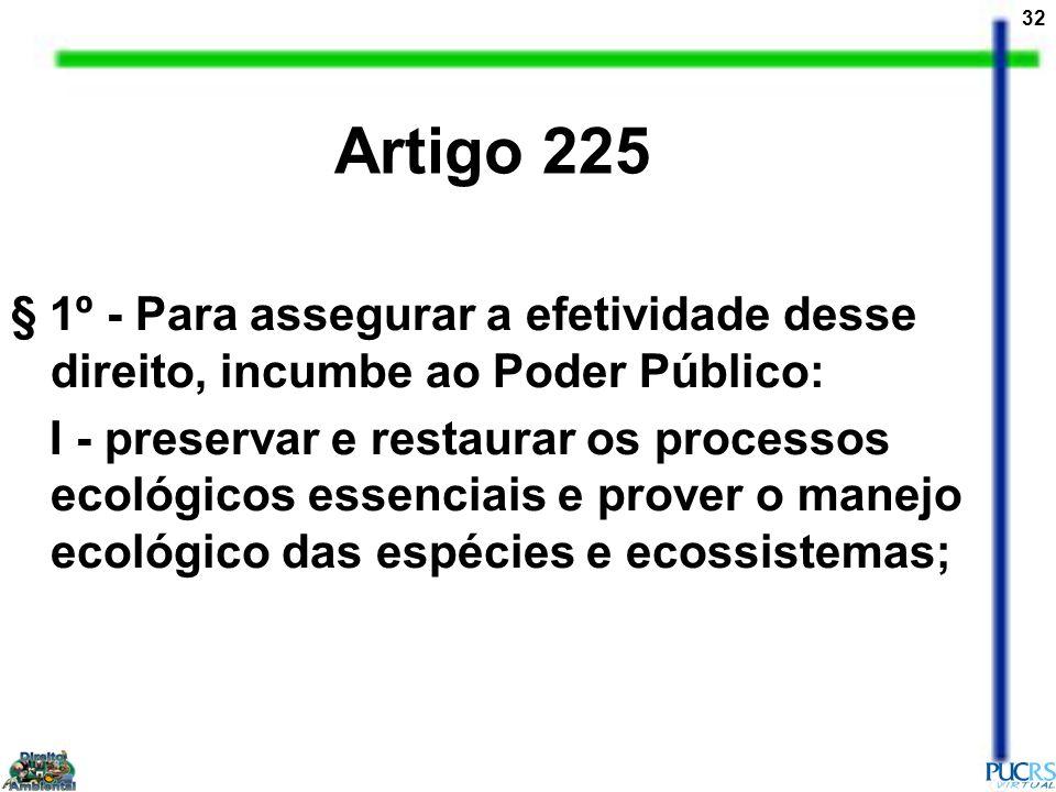 32 § 1º - Para assegurar a efetividade desse direito, incumbe ao Poder Público: I - preservar e restaurar os processos ecológicos essenciais e prover
