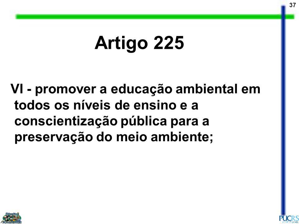 37 VI - promover a educação ambiental em todos os níveis de ensino e a conscientização pública para a preservação do meio ambiente; Artigo 225
