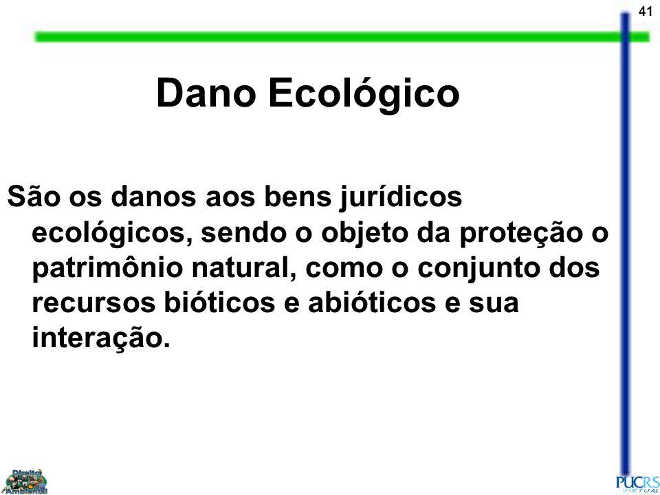 41 Dano Ecológico São os danos aos bens jurídicos ecológicos, sendo o objeto da proteção o patrimônio natural, como o conjunto dos recursos bióticos e