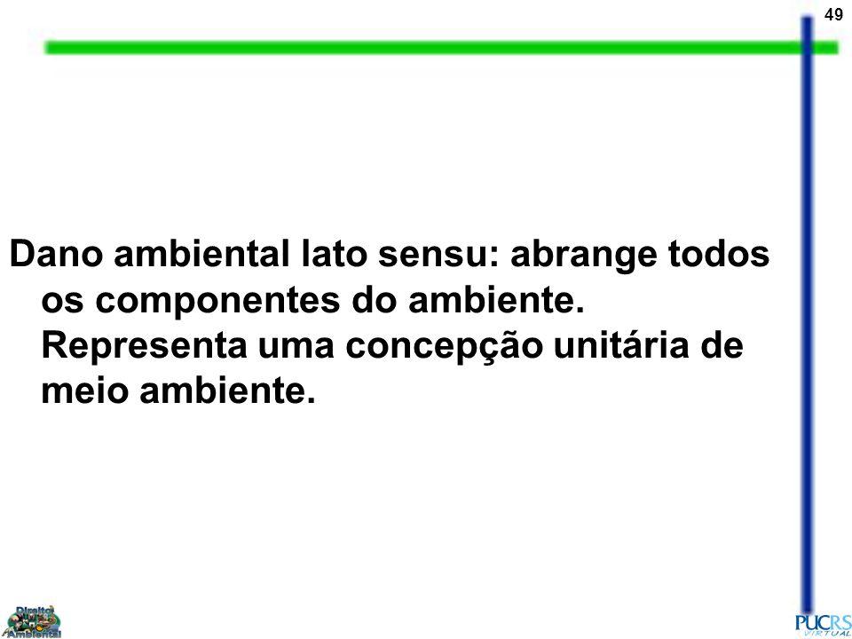 49 Dano ambiental lato sensu: abrange todos os componentes do ambiente. Representa uma concepção unitária de meio ambiente.