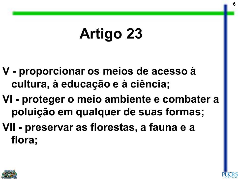 6 Artigo 23 V - proporcionar os meios de acesso à cultura, à educação e à ciência; VI - proteger o meio ambiente e combater a poluição em qualquer de