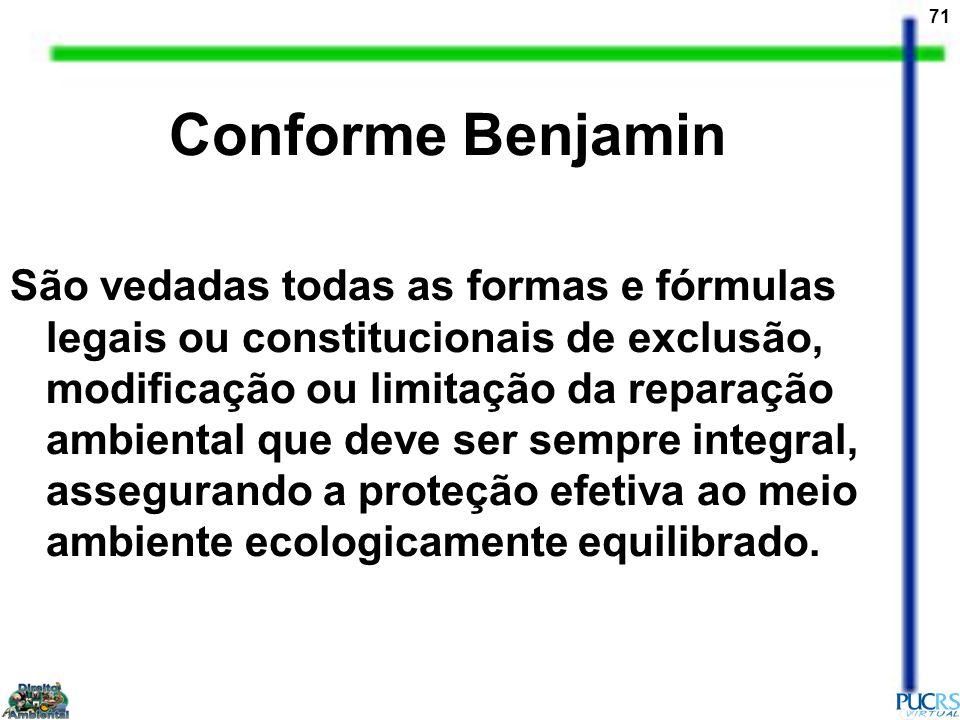 71 Conforme Benjamin São vedadas todas as formas e fórmulas legais ou constitucionais de exclusão, modificação ou limitação da reparação ambiental que