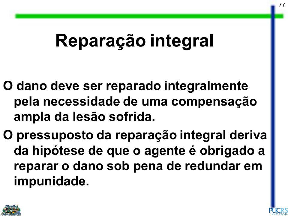 77 Reparação integral O dano deve ser reparado integralmente pela necessidade de uma compensação ampla da lesão sofrida. O pressuposto da reparação in