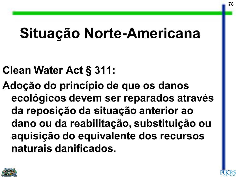 78 Situação Norte-Americana Clean Water Act § 311: Adoção do princípio de que os danos ecológicos devem ser reparados através da reposição da situação