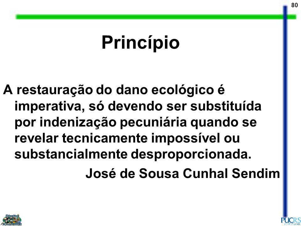 80 Princípio A restauração do dano ecológico é imperativa, só devendo ser substituída por indenização pecuniária quando se revelar tecnicamente imposs