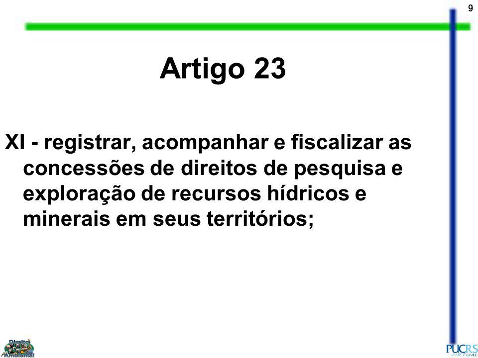9 XI - registrar, acompanhar e fiscalizar as concessões de direitos de pesquisa e exploração de recursos hídricos e minerais em seus territórios; Arti