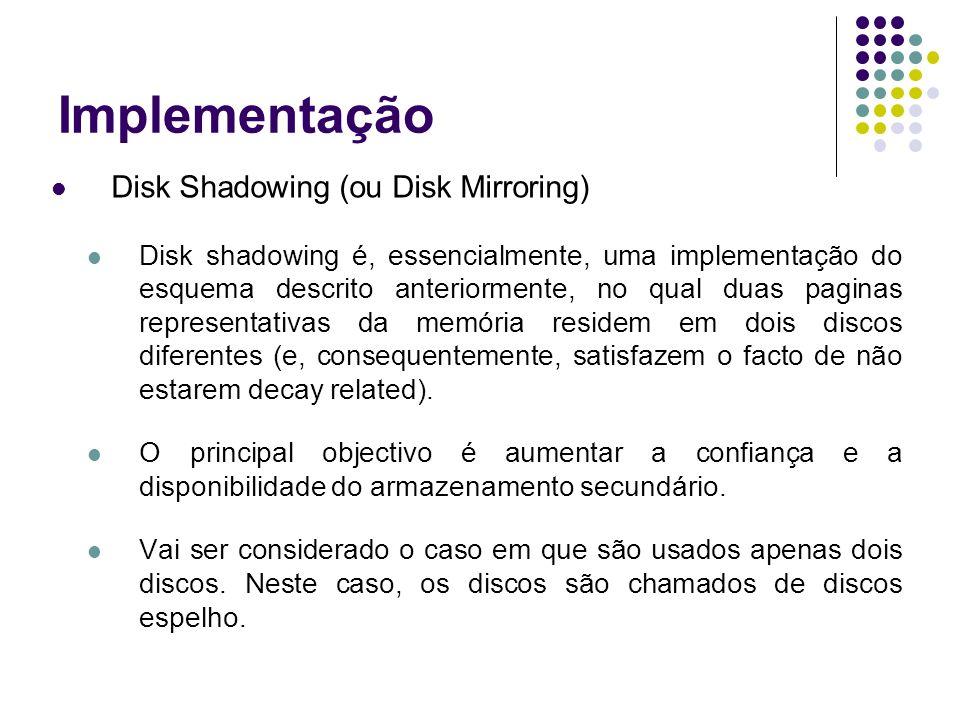 Implementação Disk Shadowing (ou Disk Mirroring) Disk shadowing é, essencialmente, uma implementação do esquema descrito anteriormente, no qual duas paginas representativas da memória residem em dois discos diferentes (e, consequentemente, satisfazem o facto de não estarem decay related).