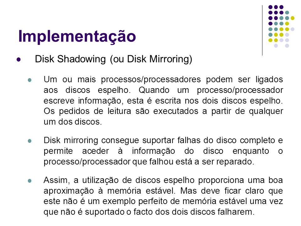 Implementação Disk Shadowing (ou Disk Mirroring) Um ou mais processos/processadores podem ser ligados aos discos espelho.
