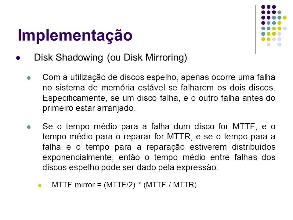 Implementação Disk Shadowing (ou Disk Mirroring) Com a utilização de discos espelho, apenas ocorre uma falha no sistema de memória estável se falharem os dois discos.