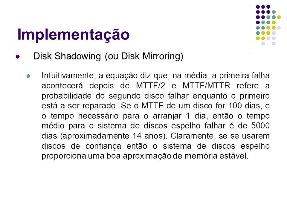 Implementação Disk Shadowing (ou Disk Mirroring) Intuitivamente, a equação diz que, na média, a primeira falha acontecerá depois de MTTF/2 e MTTF/MTTR refere a probabilidade do segundo disco falhar enquanto o primeiro está a ser reparado.