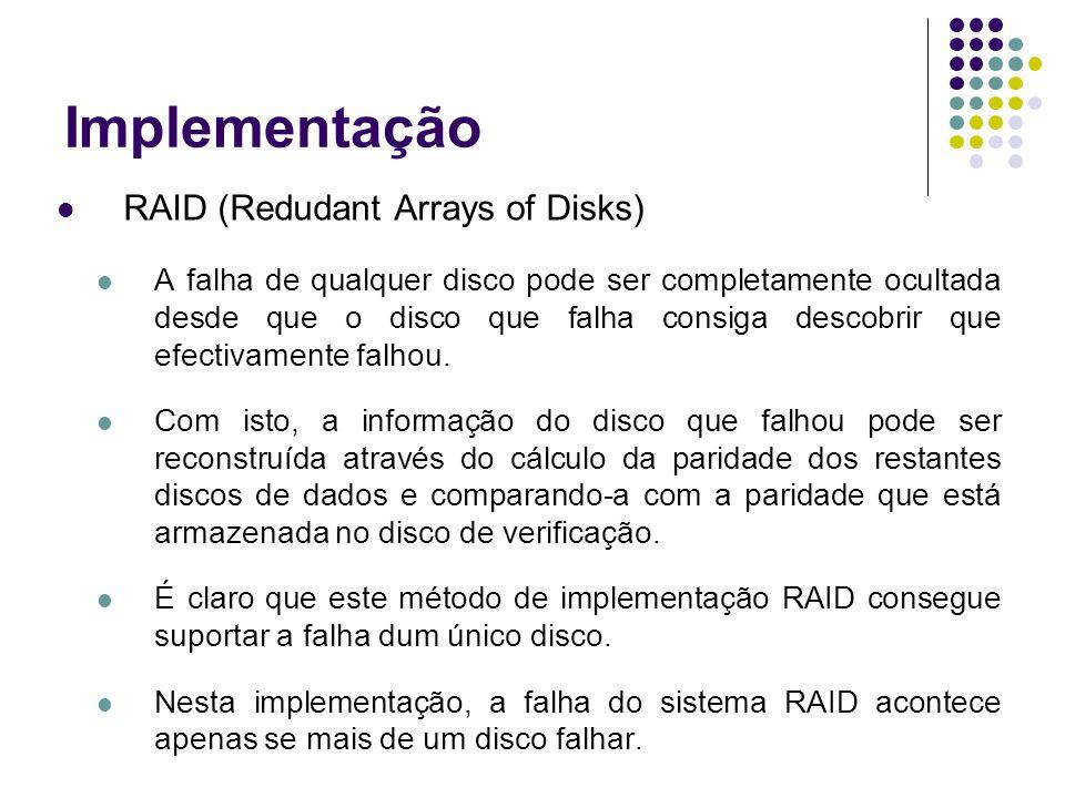 Implementação RAID (Redudant Arrays of Disks) A falha de qualquer disco pode ser completamente ocultada desde que o disco que falha consiga descobrir que efectivamente falhou.