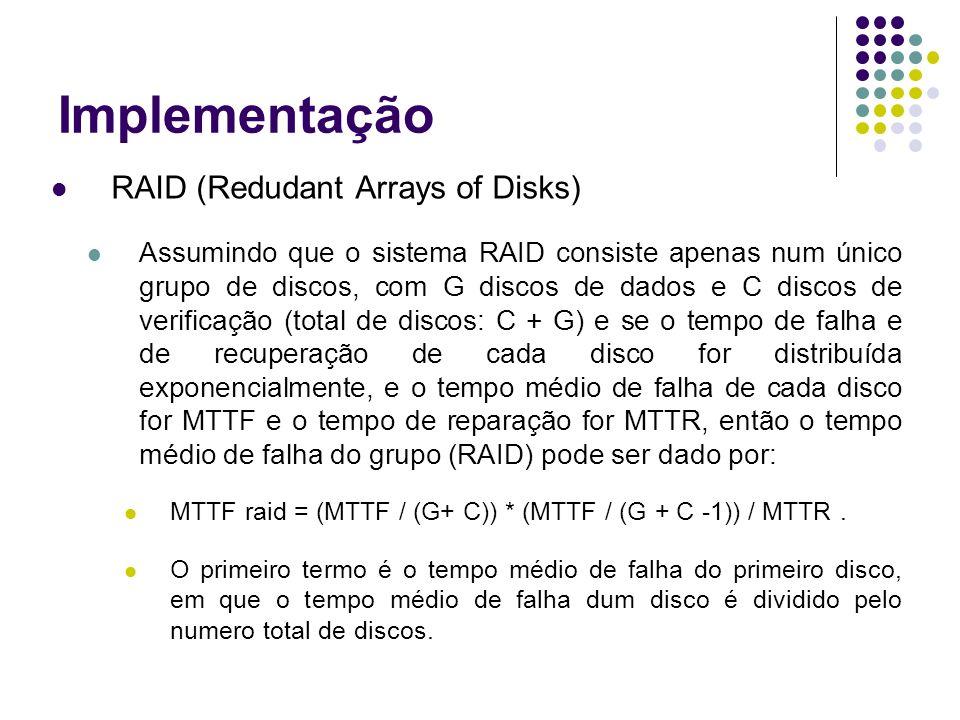 Implementação RAID (Redudant Arrays of Disks) Assumindo que o sistema RAID consiste apenas num único grupo de discos, com G discos de dados e C discos de verificação (total de discos: C + G) e se o tempo de falha e de recuperação de cada disco for distribuída exponencialmente, e o tempo médio de falha de cada disco for MTTF e o tempo de reparação for MTTR, então o tempo médio de falha do grupo (RAID) pode ser dado por: MTTF raid = (MTTF / (G+ C)) * (MTTF / (G + C -1)) / MTTR.