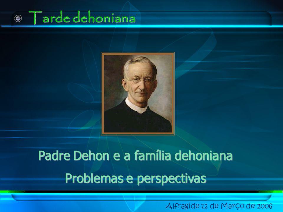 Alfragide 12 de Março de 2006 Tarde dehoniana Padre Dehon e a família dehoniana Problemas e perspectivas